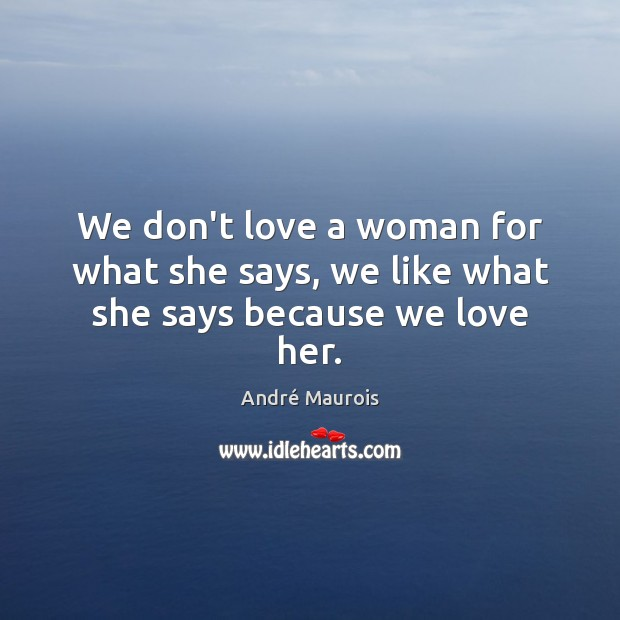We don't love a woman for what she says, we like what she says because we love her. André Maurois Picture Quote