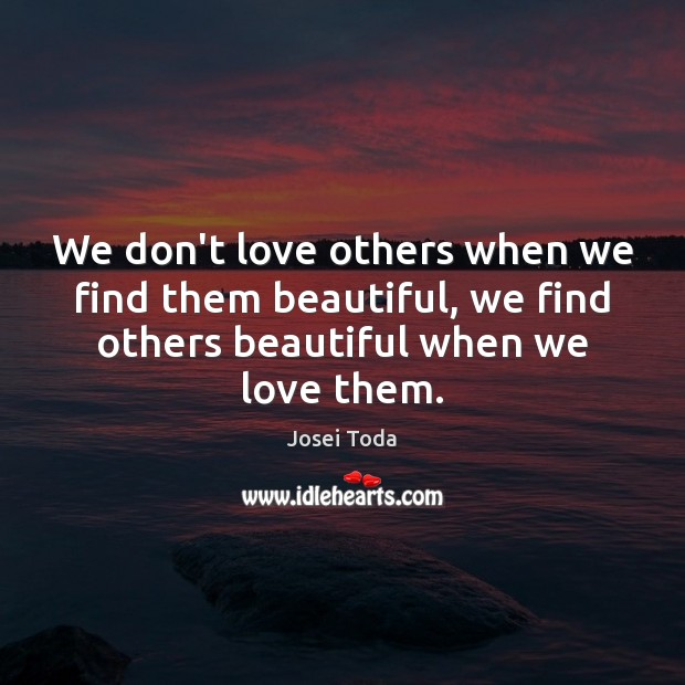 We don't love others when we find them beautiful, we find others Image