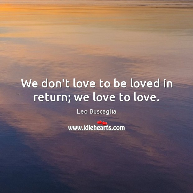 Image, We don't love to be loved in return; we love to love.