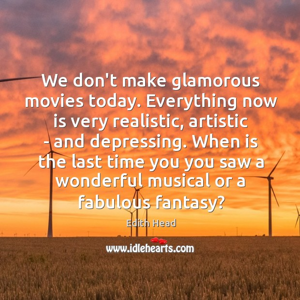 We don't make glamorous movies today. Everything now is very realistic, artistic Edith Head Picture Quote