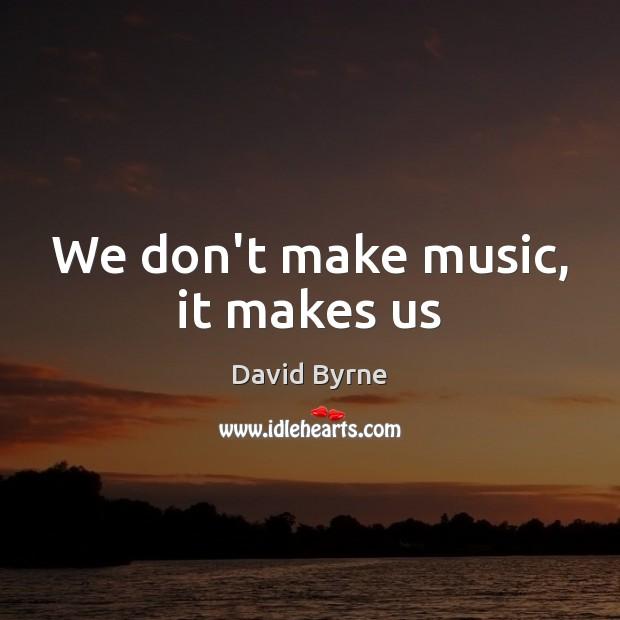 Image, We don't make music, it makes us