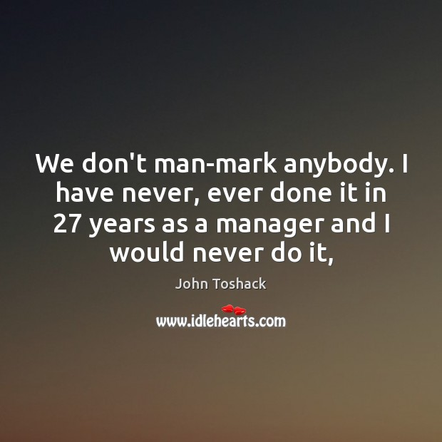 We don't man-mark anybody. I have never, ever done it in 27 years Image