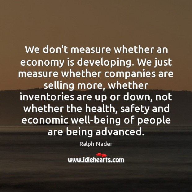 We don't measure whether an economy is developing. We just measure whether Ralph Nader Picture Quote