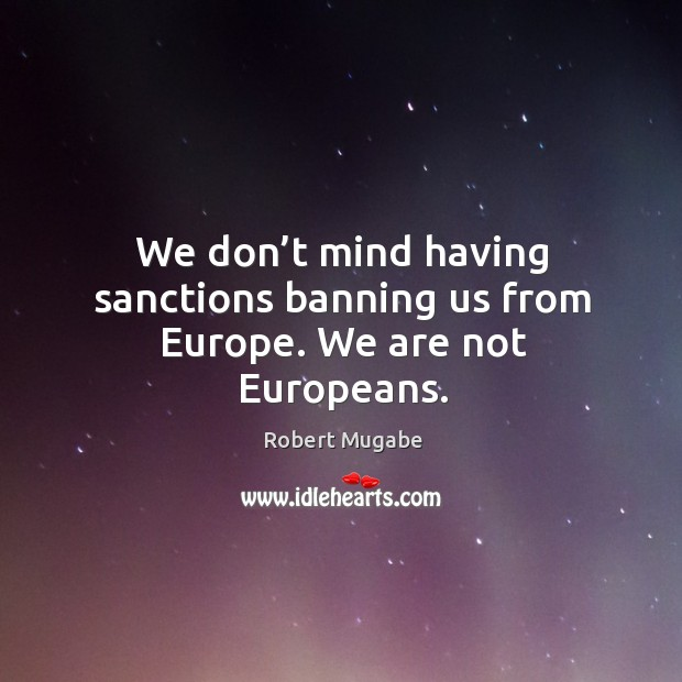 We don't mind having sanctions banning us from europe. We are not europeans. Robert Mugabe Picture Quote