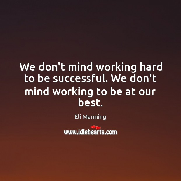 We don't mind working hard to be successful. We don't mind working to be at our best. Eli Manning Picture Quote