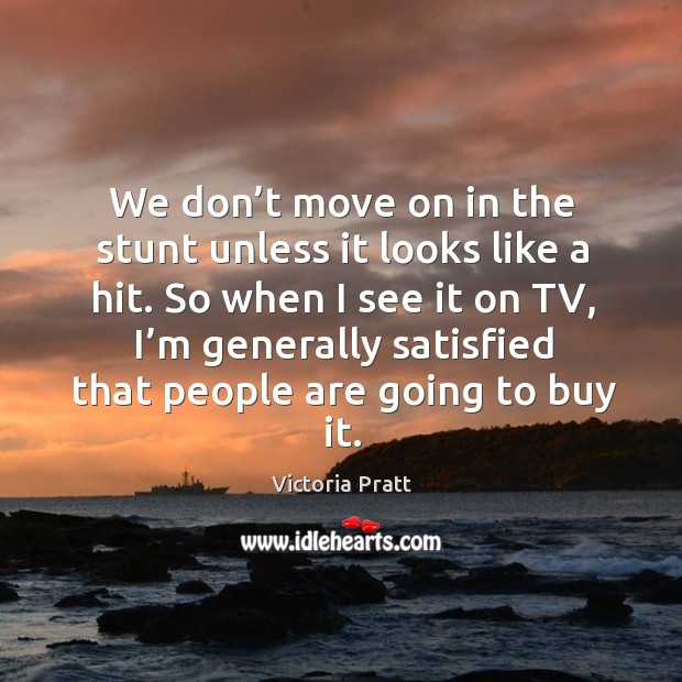 We don't move on in the stunt unless it looks like a hit. So when I see it on tv Victoria Pratt Picture Quote