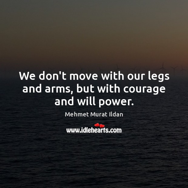 We don't move with our legs and arms, but with courage and will power. Will Power Quotes Image