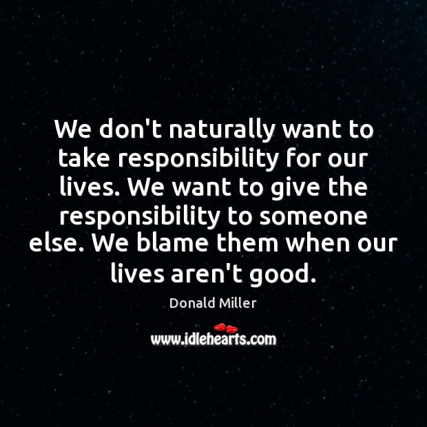 We don't naturally want to take responsibility for our lives. We want Donald Miller Picture Quote