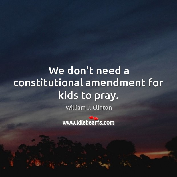 We don't need a constitutional amendment for kids to pray. Image