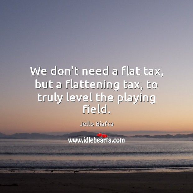 We don't need a flat tax, but a flattening tax, to truly level the playing field. Jello Biafra Picture Quote