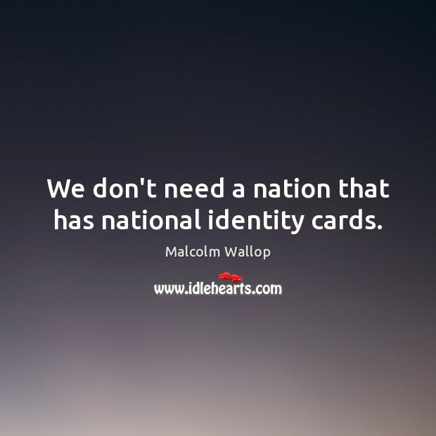 We don't need a nation that has national identity cards. Image