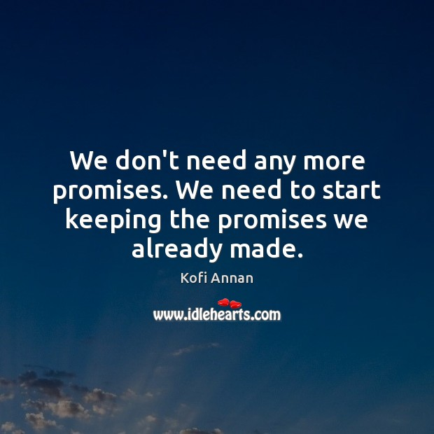 We don't need any more promises. We need to start keeping the promises we already made. Kofi Annan Picture Quote