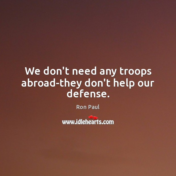 We don't need any troops abroad-they don't help our defense. Ron Paul Picture Quote