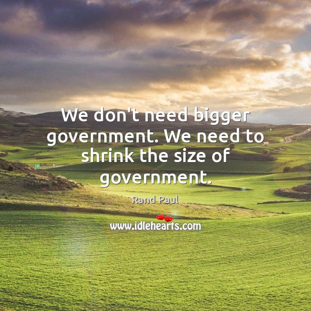 We don't need bigger government. We need to shrink the size of government. Rand Paul Picture Quote