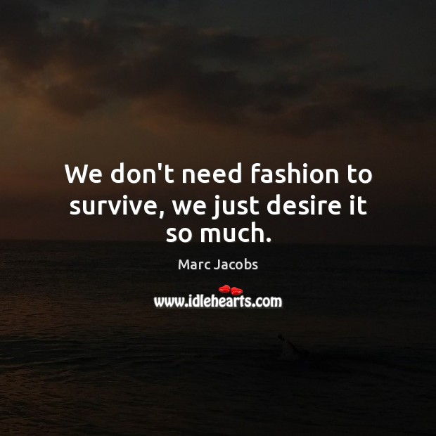 We don't need fashion to survive, we just desire it so much. Marc Jacobs Picture Quote