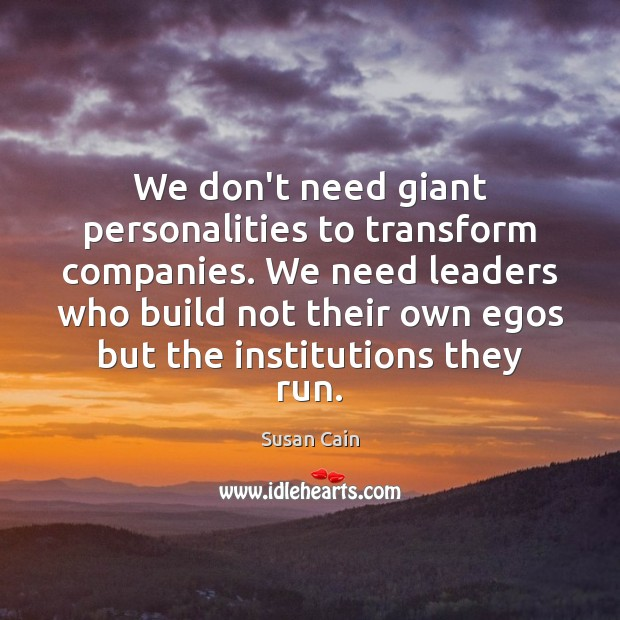 We don't need giant personalities to transform companies. We need leaders who Susan Cain Picture Quote