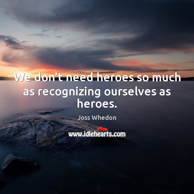 Image, We don't need heroes so much as recognizing ourselves as heroes.