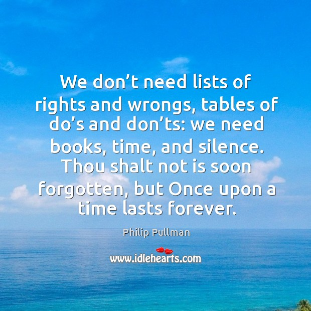 We don't need lists of rights and wrongs, tables of do's and don'ts: we need books, time, and silence. Philip Pullman Picture Quote