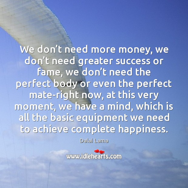 We don't need more money, we don't need greater success Dalai Lama Picture Quote