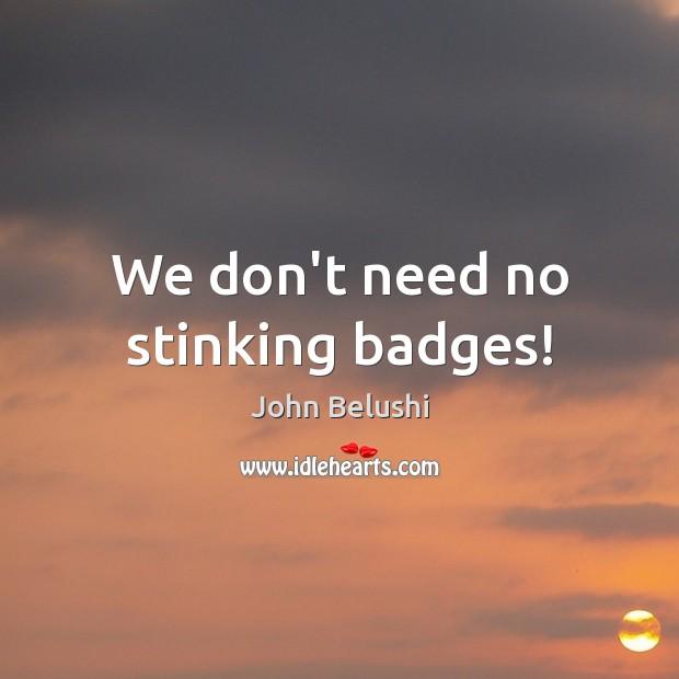 We don't need no stinking badges! John Belushi Picture Quote