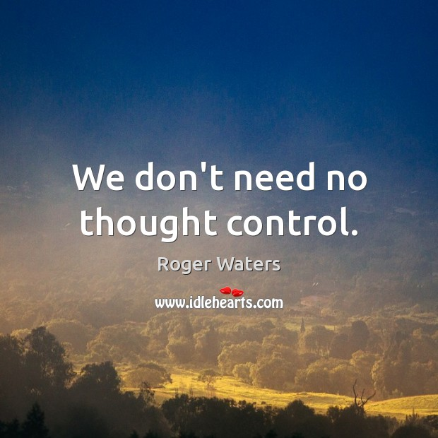 We don't need no thought control. Roger Waters Picture Quote