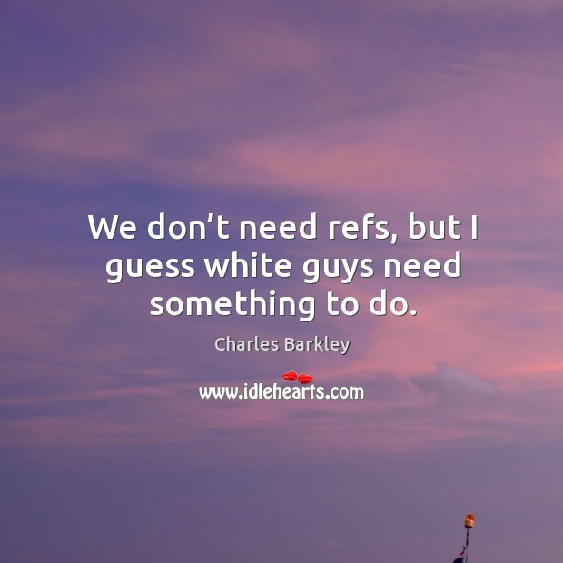 We don't need refs, but I guess white guys need something to do. Charles Barkley Picture Quote