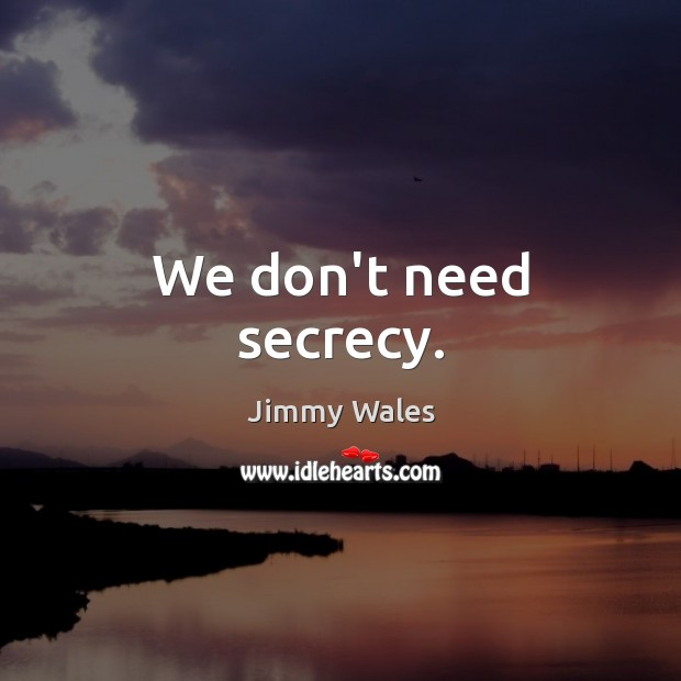 We don't need secrecy. Image
