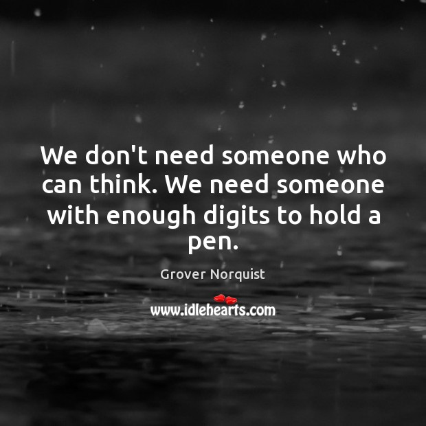 We don't need someone who can think. We need someone with enough digits to hold a pen. Grover Norquist Picture Quote