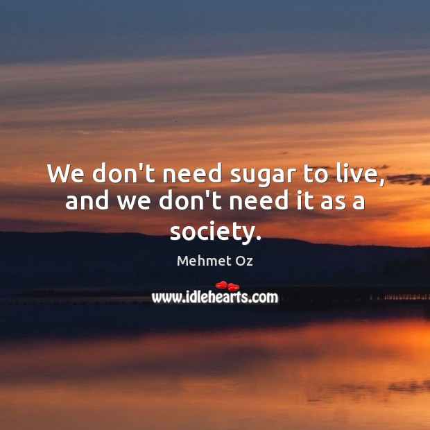 We don't need sugar to live, and we don't need it as a society. Image