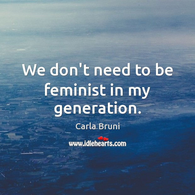 We don't need to be feminist in my generation. Carla Bruni Picture Quote