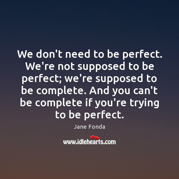 We don't need to be perfect. We're not supposed to be perfect; Jane Fonda Picture Quote