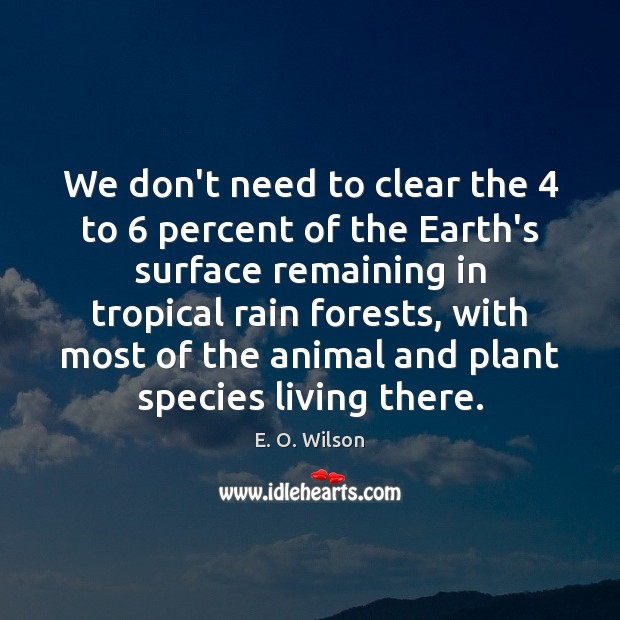 We don't need to clear the 4 to 6 percent of the Earth's surface E. O. Wilson Picture Quote