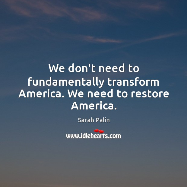 We don't need to fundamentally transform America. We need to restore America. Image
