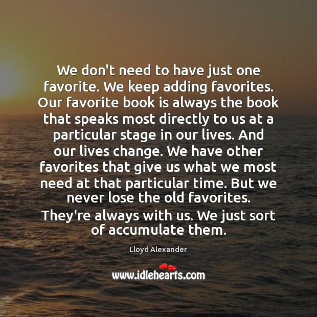 We don't need to have just one favorite. We keep adding favorites. Lloyd Alexander Picture Quote