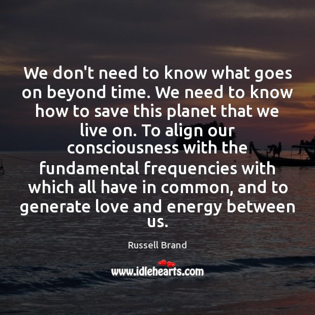 We don't need to know what goes on beyond time. We need Russell Brand Picture Quote