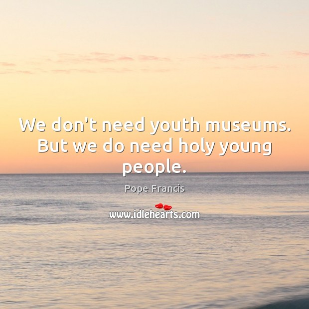We don't need youth museums. But we do need holy young people. Image
