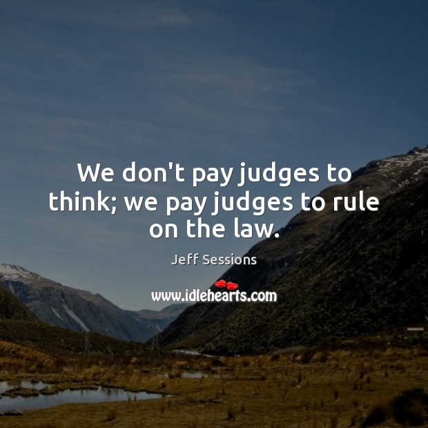 We don't pay judges to think; we pay judges to rule on the law. Image