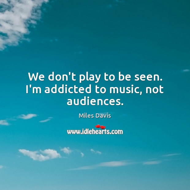 We don't play to be seen. I'm addicted to music, not audiences. Miles Davis Picture Quote