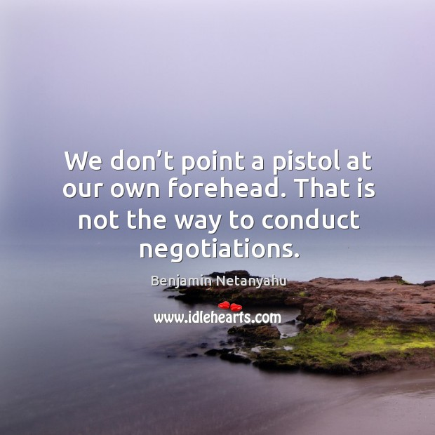Image, We don't point a pistol at our own forehead. That is not the way to conduct negotiations.