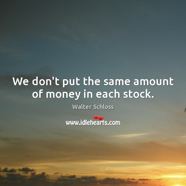 We don't put the same amount of money in each stock. Image