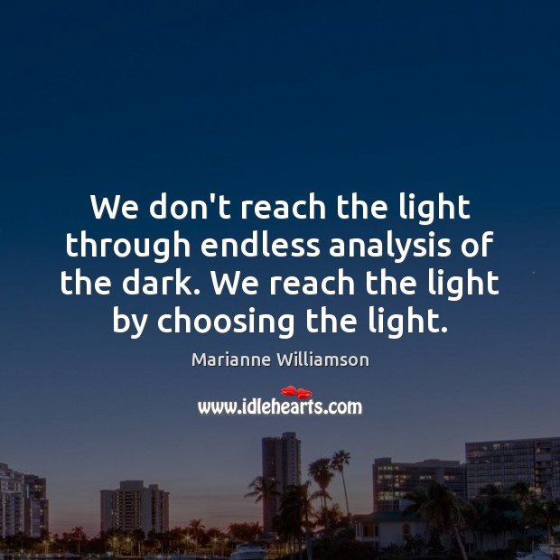 We don't reach the light through endless analysis of the dark. We Image