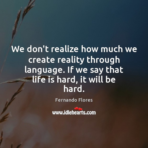 We don't realize how much we create reality through language. If we Life is Hard Quotes Image