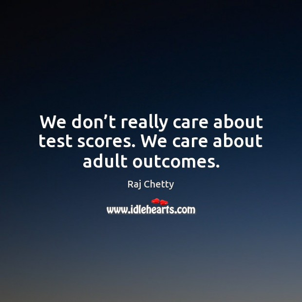 We don't really care about test scores. We care about adult outcomes. Image
