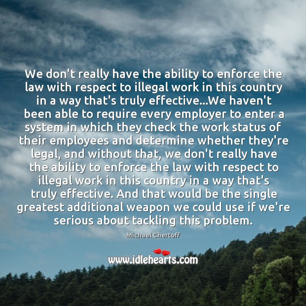 We don't really have the ability to enforce the law with respect Michael Chertoff Picture Quote