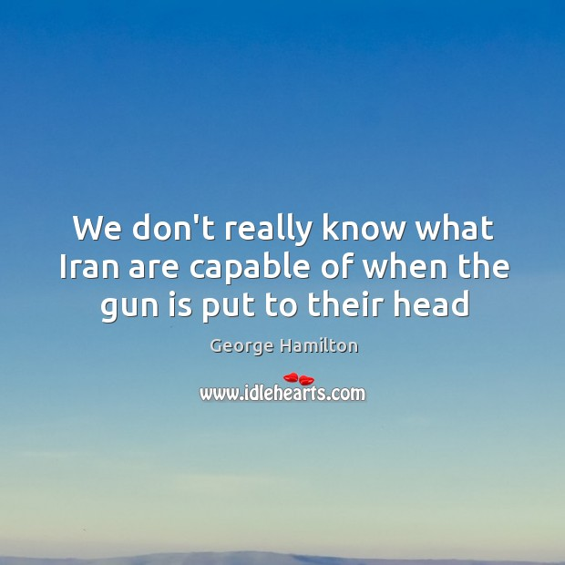 We don't really know what Iran are capable of when the gun is put to their head George Hamilton Picture Quote