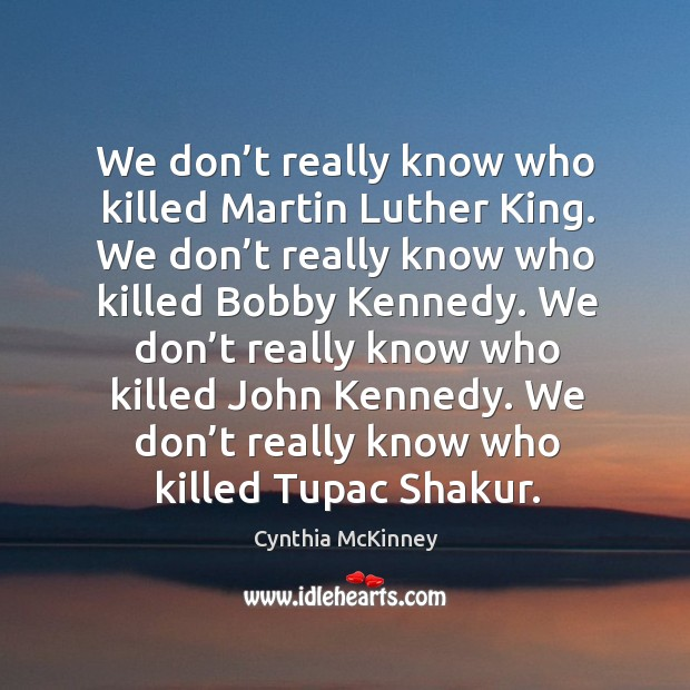 We don't really know who killed martin luther king. We don't really know who killed bobby kennedy. Image