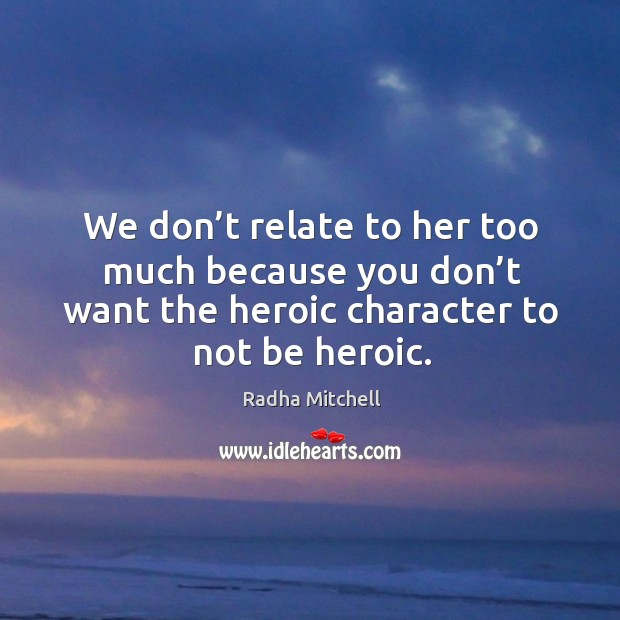 We don't relate to her too much because you don't want the heroic character to not be heroic. Image