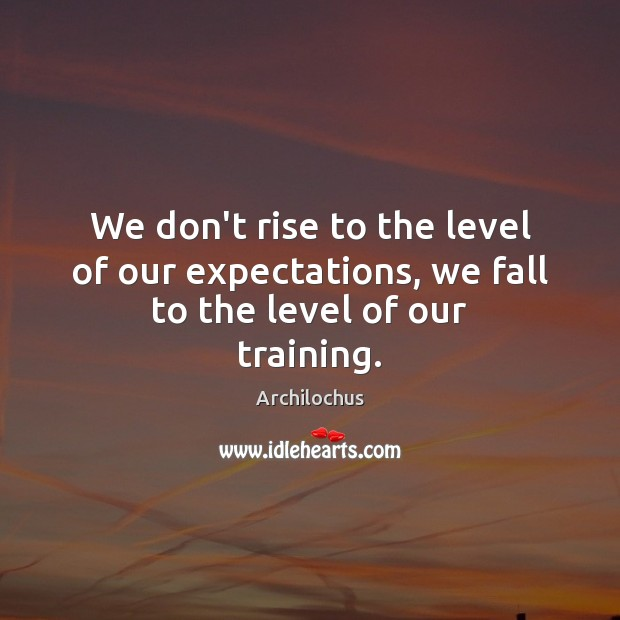 Image, We don't rise to the level of our expectations, we fall to the level of our training.
