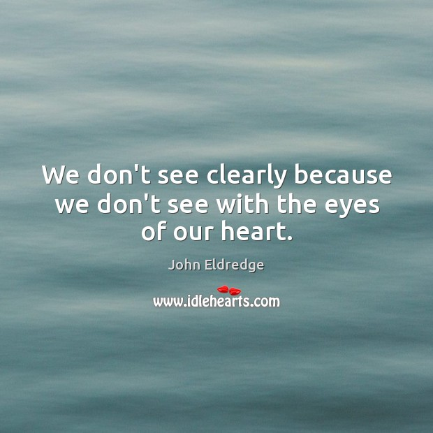 We don't see clearly because we don't see with the eyes of our heart. Image