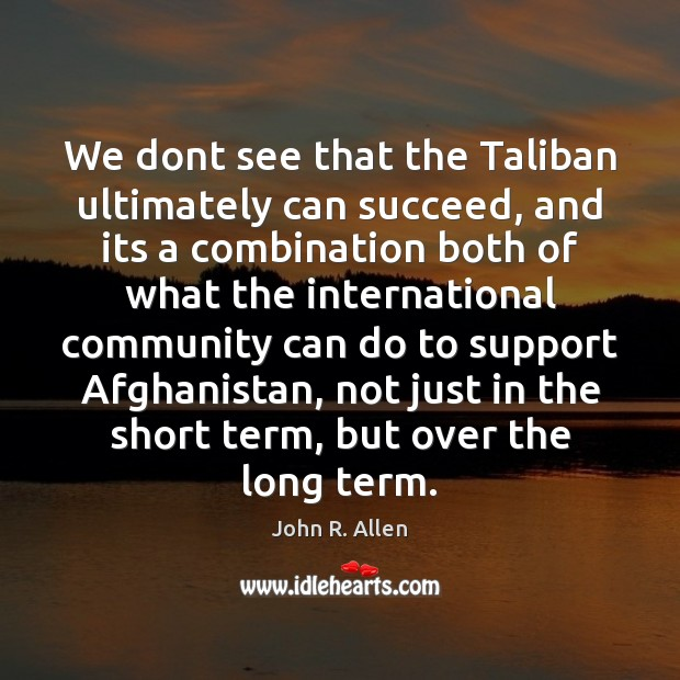 Image, We dont see that the Taliban ultimately can succeed, and its a